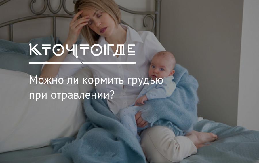 Можно ли кормить грудью при отравлении: что делать, если мама отравилась